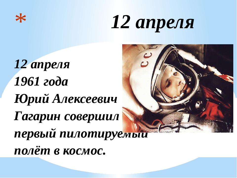 12 апреля 12 апреля 1961 года Юрий Алексеевич Гагарин совершил первый пилоти...