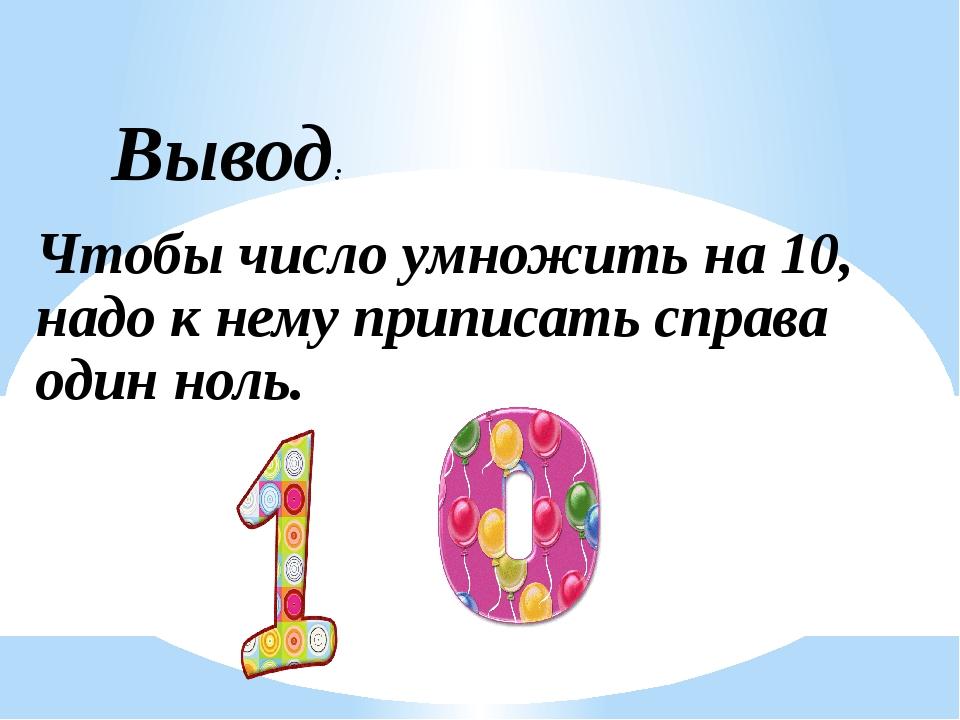 Вывод: Чтобы число умножить на 10, надо к нему приписать справа один ноль.