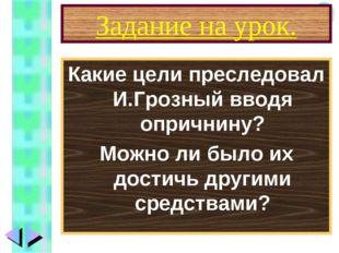 Задание на урок. Какие цели преследовал И.Грозный вводя опричнину? Можно ли б