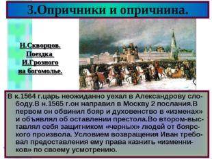 3.Опричники и опричнина. В к.1564 г.царь неожиданно уехал в Александрову сло-