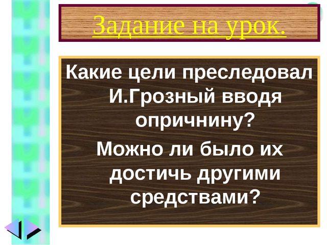 Задание на урок. Какие цели преследовал И.Грозный вводя опричнину? Можно ли б...