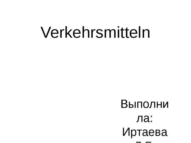 Verkehrsmitteln Выполнила: Иртаева Л.Б.