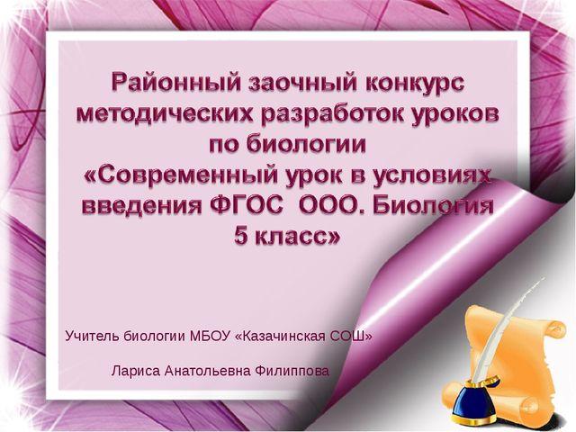 Учитель биологии МБОУ «Казачинская СОШ» Лариса Анатольевна Филиппова