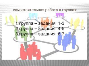 самостоятельная работа в группах: 1 группа – задания 1-3 2 группа – задания 4