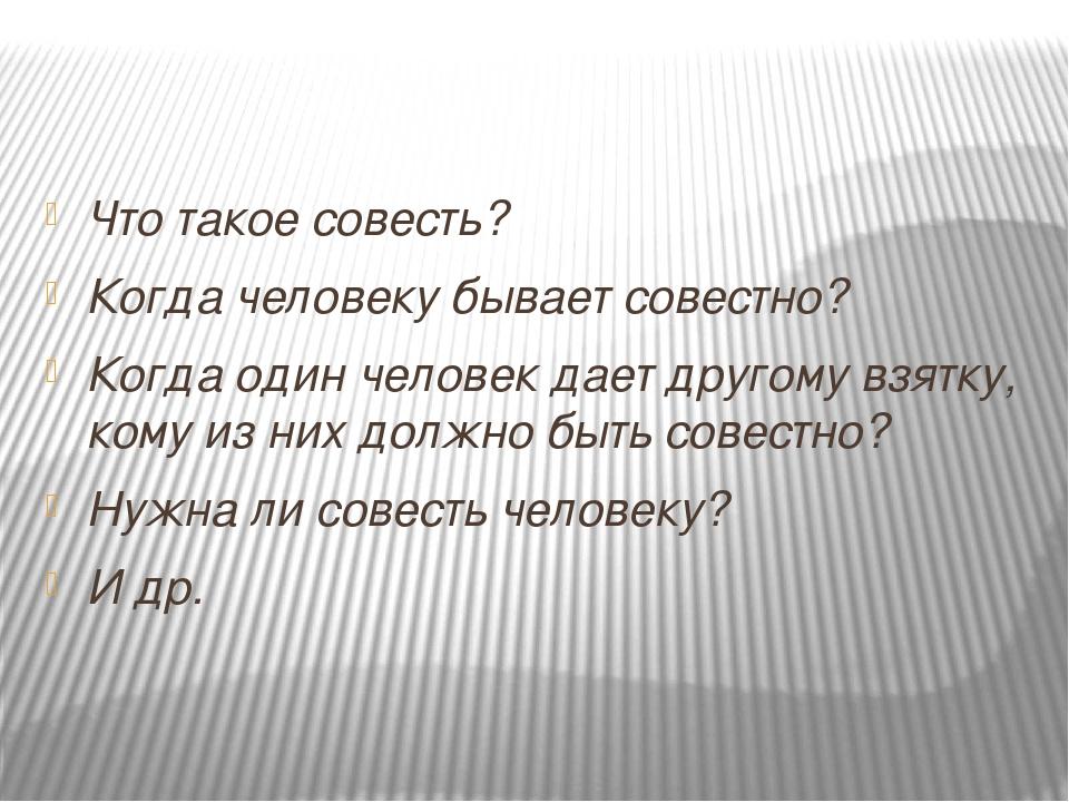 Что такое совесть? Когда человеку бывает совестно? Когда один человек дает д...