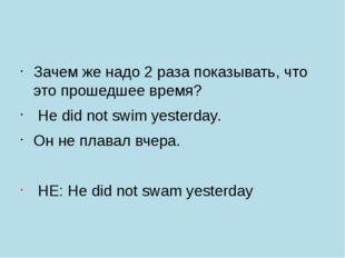 Зачем же надо 2 раза показывать, что это прошедшее время? Нe did not swim ye
