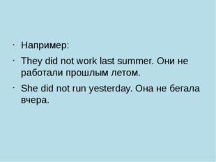 Например: They did not work last summer. Они не работали прошлым летом. She