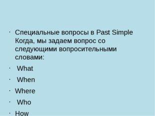 Специальные вопросы в Past Simple Когда, мы задаем вопрос со следующими вопр