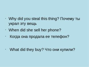 Why did you steal this thing? Почему ты украл эту вещь When did she sell her