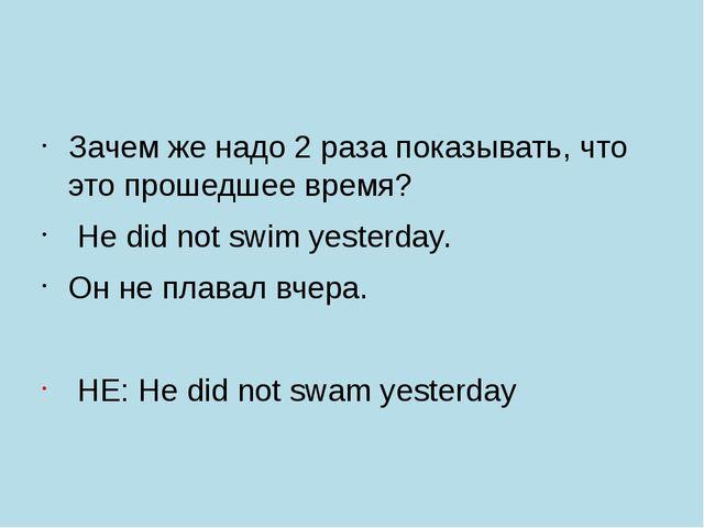Зачем же надо 2 раза показывать, что это прошедшее время? Нe did not swim ye...