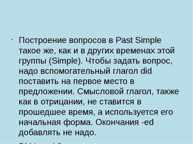 Построение вопросов в Past Simple такое же, как и в других временах этой гру...