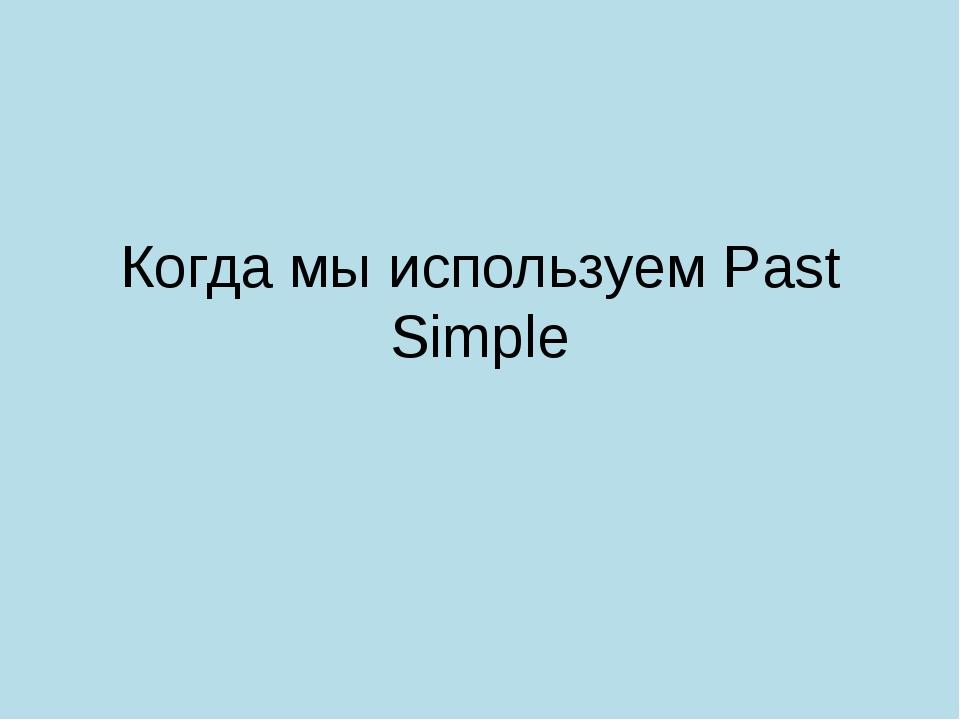 Когда мы используем Past Simple