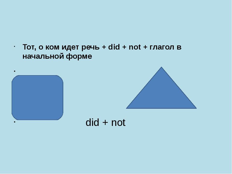 Тот, о ком идет речь + did + not + глагол в начальной форме did + not