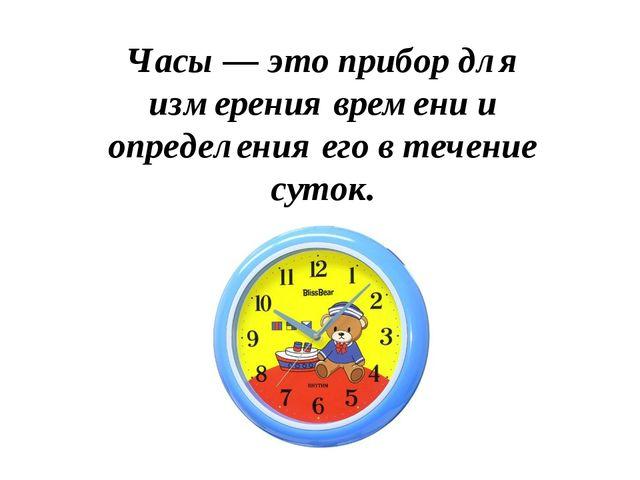 Часы — это прибор для измерения времени и определения его в течение суток.
