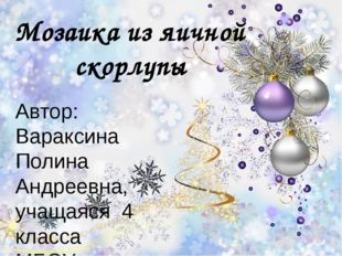 Мозаика из яичной скорлупы Автор: Вараксина Полина Андреевна, учащаяся 4 клас