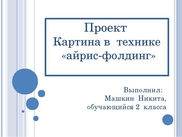 Проект Картина в технике «айрис-фолдинг» Выполнил: Машкин Никита, обучающийся...