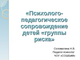 «Психолого-педагогическое сопровождение детей «группы риска» Соломатина Н.В.