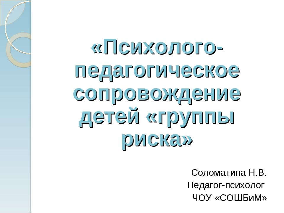 «Психолого-педагогическое сопровождение детей «группы риска» Соломатина Н.В....