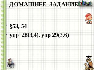 ДОМАШНЕЕ ЗАДАНИЕ §53, 54 упр 28(3,4), упр 29(3,6)