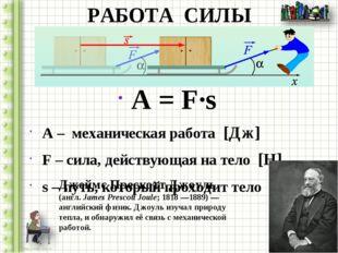 РАБОТА СИЛЫ A = F∙s A – механическая работа [Дж] F – сила, действующая на тел