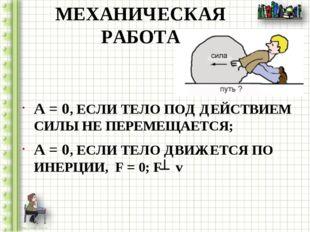МЕХАНИЧЕСКАЯ РАБОТА A = 0, ЕСЛИ ТЕЛО ПОД ДЕЙСТВИЕМ СИЛЫ НЕ ПЕРЕМЕЩАЕТСЯ; A =