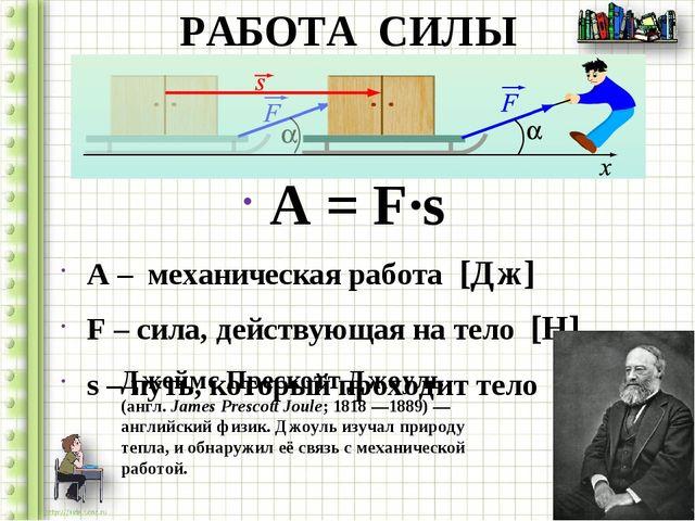 РАБОТА СИЛЫ A = F∙s A – механическая работа [Дж] F – сила, действующая на тел...