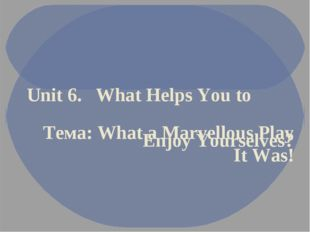 Unit 6. What Helps You to Enjoy Yourselves? Тема: What a Marvellous Play It