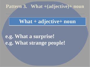 Pattern 3. What +(adjective)+ noun e.g. What a surprise! e.g. What strange pe
