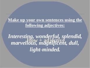 How + adjective Make up your own sentences using the following adjectives: I