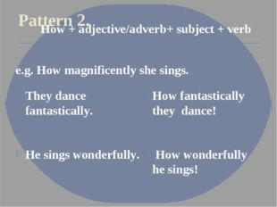Pattern 2. They dance fantastically. He sings wonderfully. How fantastically