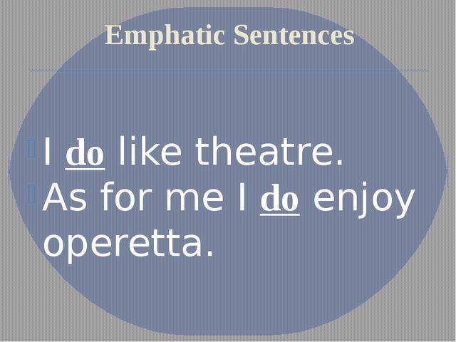 Emphatic Sentences I do like theatre. As for me I do enjoy operetta.