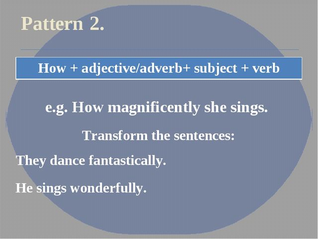Pattern 2. e.g. How magnificently she sings. Transform the sentences: They da...