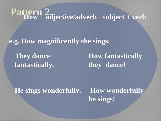 Pattern 2. They dance fantastically. He sings wonderfully. How fantastically...