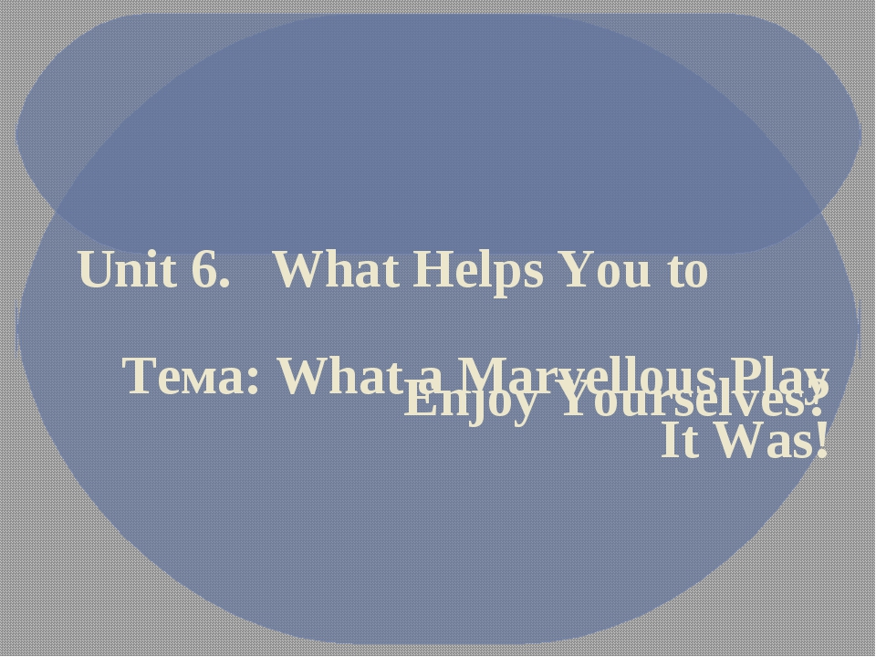 Unit 6. What Helps You to Enjoy Yourselves? Тема: What a Marvellous Play It...