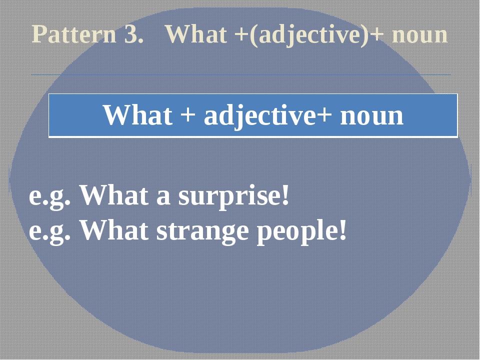 Pattern 3. What +(adjective)+ noun e.g. What a surprise! e.g. What strange pe...