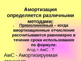 Амортизация определяется различными методами: Прямолинейный – когда амортизац