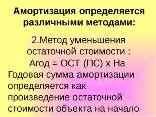 Амортизация определяется различными методами: 2.Метод уменьшения остаточной с