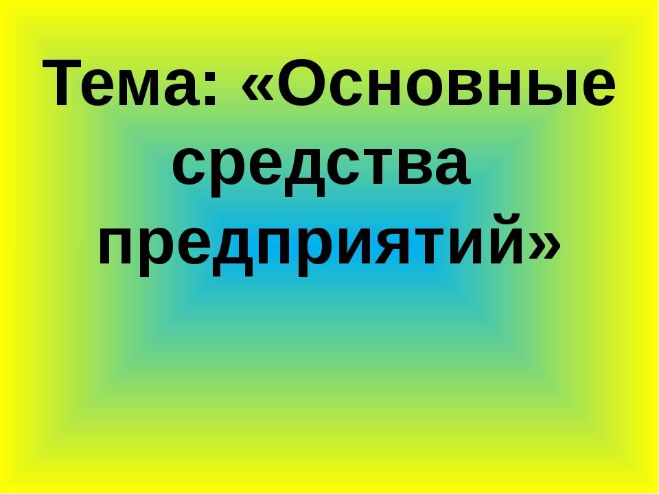 Тема: «Основные средства предприятий»