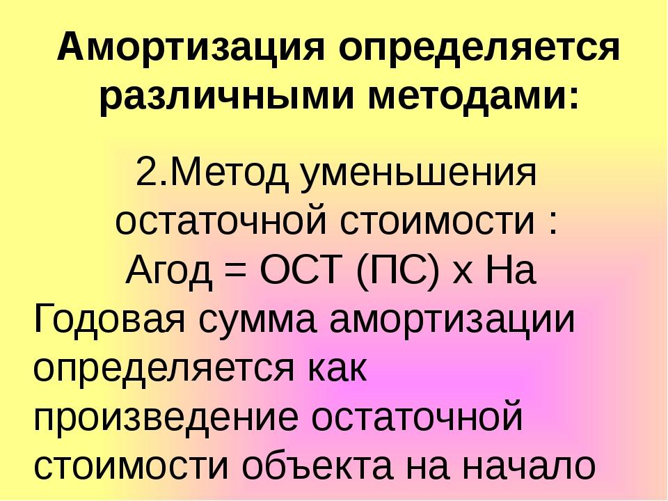 Амортизация определяется различными методами: 2.Метод уменьшения остаточной с...