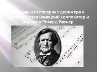 Первым, кто повернул дирижера к оркестру, стал немецкий композитор и дирижер