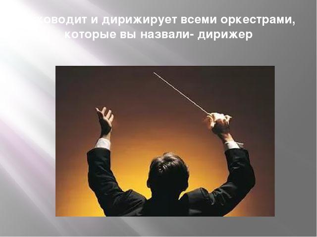 Руководит и дирижирует всеми оркестрами, которые вы назвали- дирижер