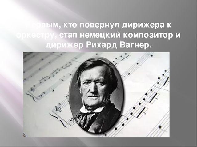 Первым, кто повернул дирижера к оркестру, стал немецкий композитор и дирижер...