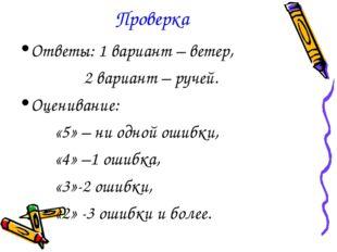 Проверка Ответы: 1 вариант – ветер, 2 вариант – ручей. Оценивание: «5» – ни о