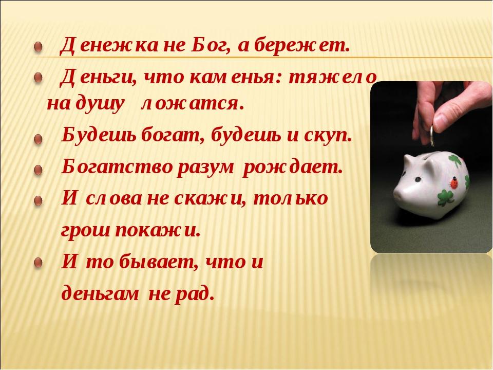 Денежка не Бог, а бережет. Деньги, что каменья: тяжело на душу ложатся. Буде...