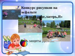 День защиты ДЕТЕЙ Конкурс рисунков на асфальте « Лето,солнце,лагерь,Я»
