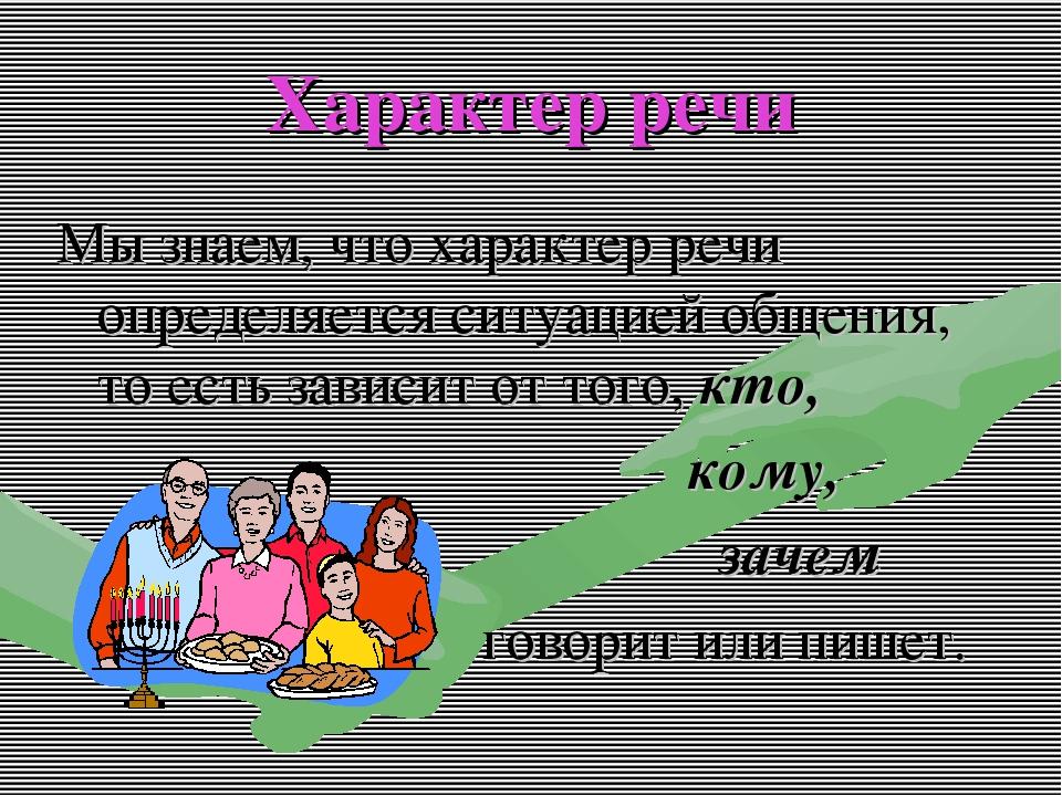 Характер речи Мы знаем, что характер речи определяется ситуацией общения, то...