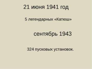 21 июня 1941 год 5 легендарных «Катюш» сентябрь 1943 324 пусковых установок.
