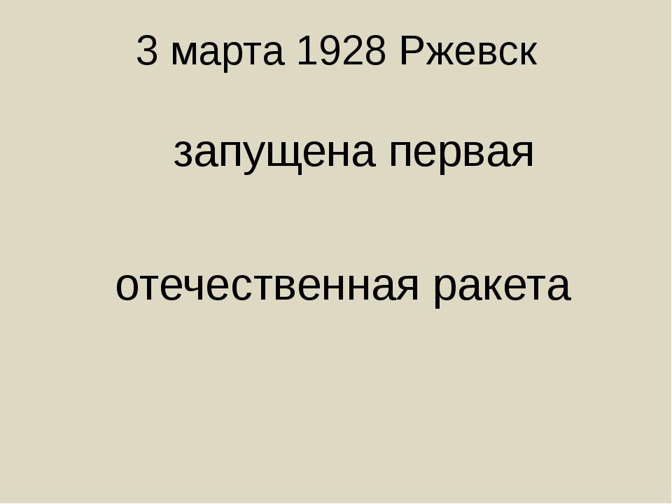 3 марта 1928 Ржевск запущена первая отечественная ракета