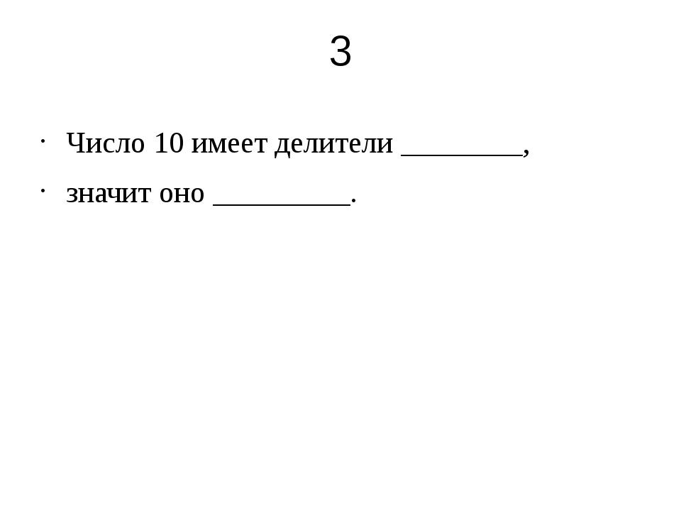 3 Число 10 имеет делители ________, значит оно _________.