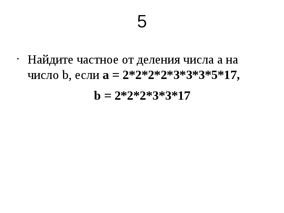 5 Найдите частное от деления числа а на число b, если а = 2*2*2*2*3*3*3*5*17,...